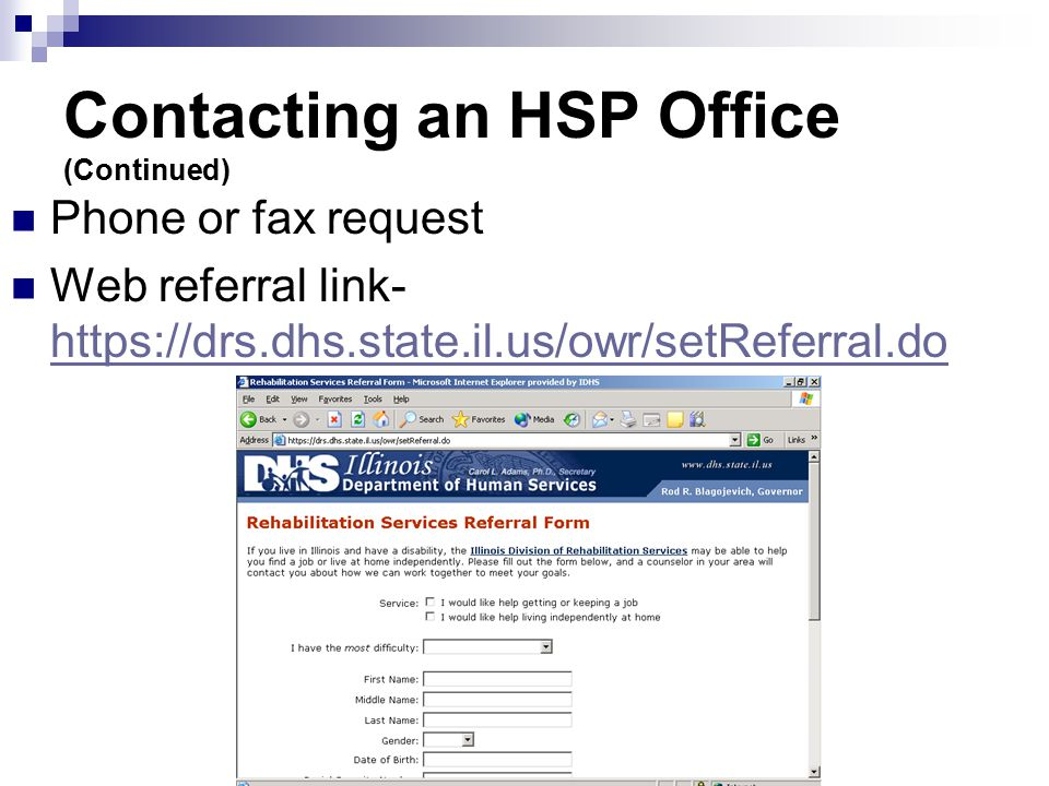 Contacting an HSP Office (Continued) Phone or fax request Web referral link- https://drs.dhs.state.il.us/owr/setReferral.do https://drs.dhs.state.il.us/owr/setReferral.do
