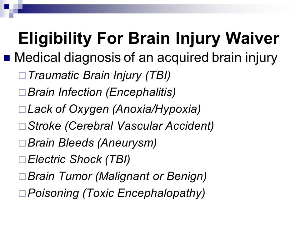 Eligibility For Brain Injury Waiver Medical diagnosis of an acquired brain injury  Traumatic Brain Injury (TBI)  Brain Infection (Encephalitis)  Lack of Oxygen (Anoxia/Hypoxia)  Stroke (Cerebral Vascular Accident)  Brain Bleeds (Aneurysm)  Electric Shock (TBI)  Brain Tumor (Malignant or Benign)  Poisoning (Toxic Encephalopathy)