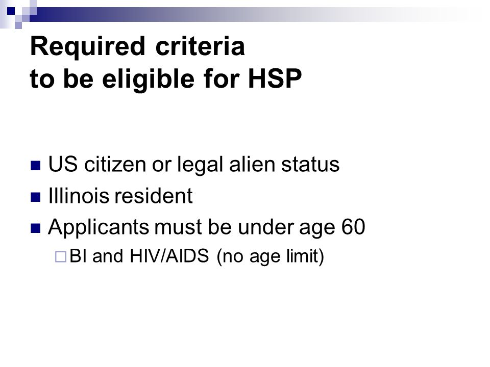 Required criteria to be eligible for HSP US citizen or legal alien status Illinois resident Applicants must be under age 60  BI and HIV/AIDS (no age limit)