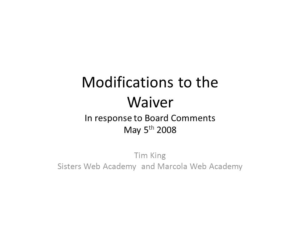 Modifications to the Waiver In response to Board Comments May 5 th 2008 Tim King Sisters Web Academy and Marcola Web Academy