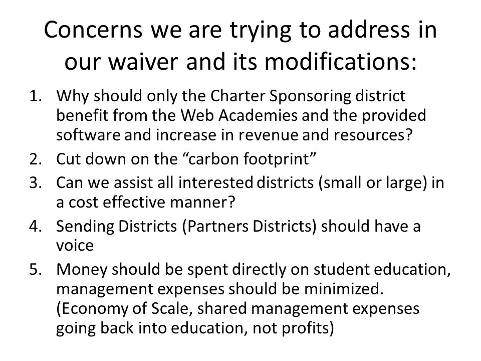 Concerns we are trying to address in our waiver and its modifications: 1.Why should only the Charter Sponsoring district benefit from the Web Academies and the provided software and increase in revenue and resources.