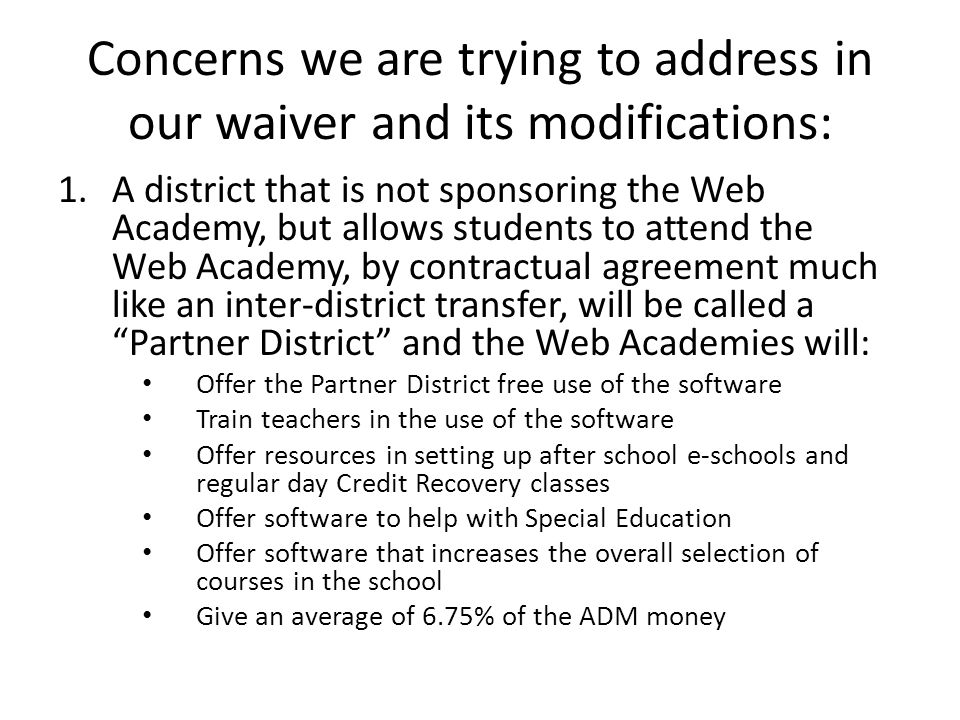 Concerns we are trying to address in our waiver and its modifications: 1.A district that is not sponsoring the Web Academy, but allows students to attend the Web Academy, by contractual agreement much like an inter-district transfer, will be called a Partner District and the Web Academies will: Offer the Partner District free use of the software Train teachers in the use of the software Offer resources in setting up after school e-schools and regular day Credit Recovery classes Offer software to help with Special Education Offer software that increases the overall selection of courses in the school Give an average of 6.75% of the ADM money