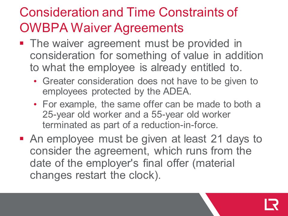 Consideration and Time Constraints of OWBPA Waiver Agreements  The waiver agreement must be provided in consideration for something of value in addition to what the employee is already entitled to.