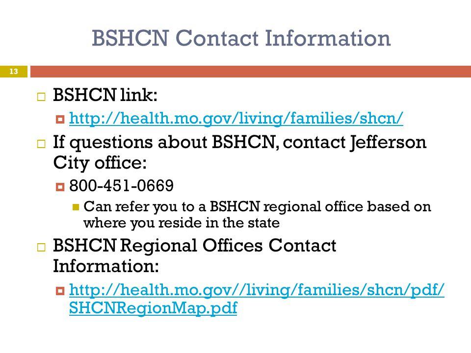 BSHCN Contact Information  BSHCN link:  http://health.mo.gov/living/families/shcn/ http://health.mo.gov/living/families/shcn/  If questions about B