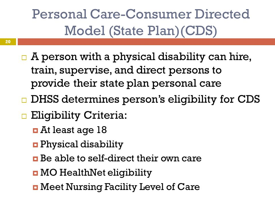 Personal Care-Consumer Directed Model (State Plan)(CDS)  A person with a physical disability can hire, train, supervise, and direct persons to provid