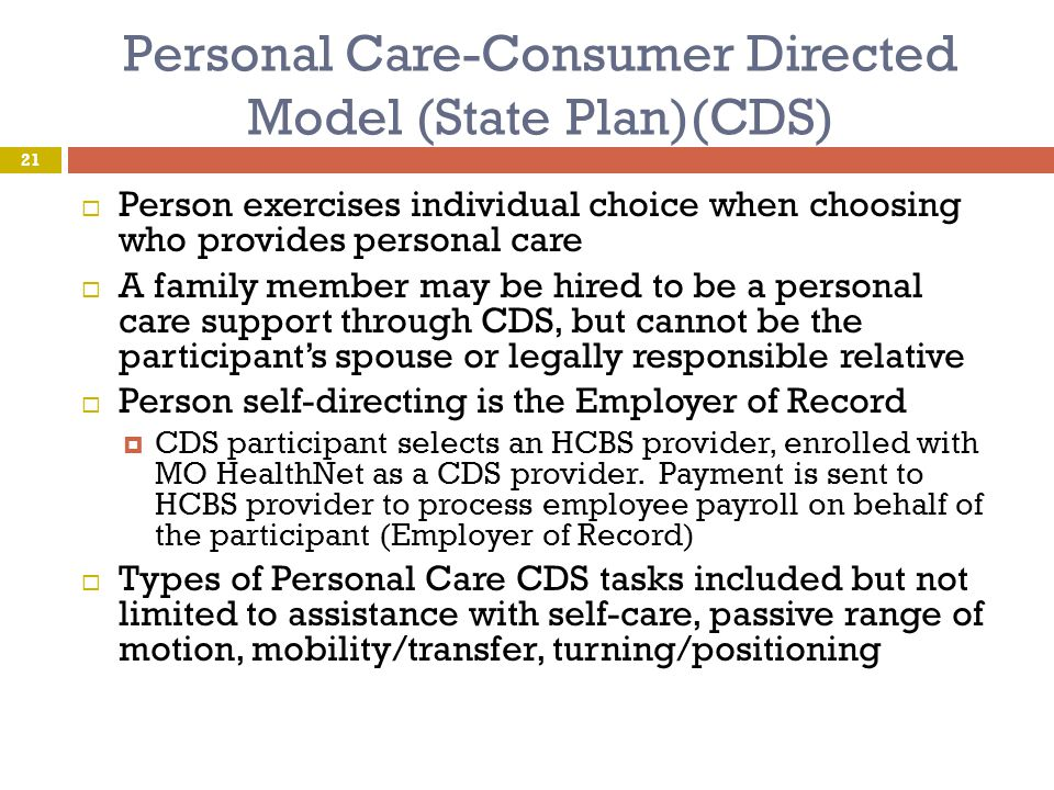 Personal Care-Consumer Directed Model (State Plan)(CDS)  Person exercises individual choice when choosing who provides personal care  A family membe