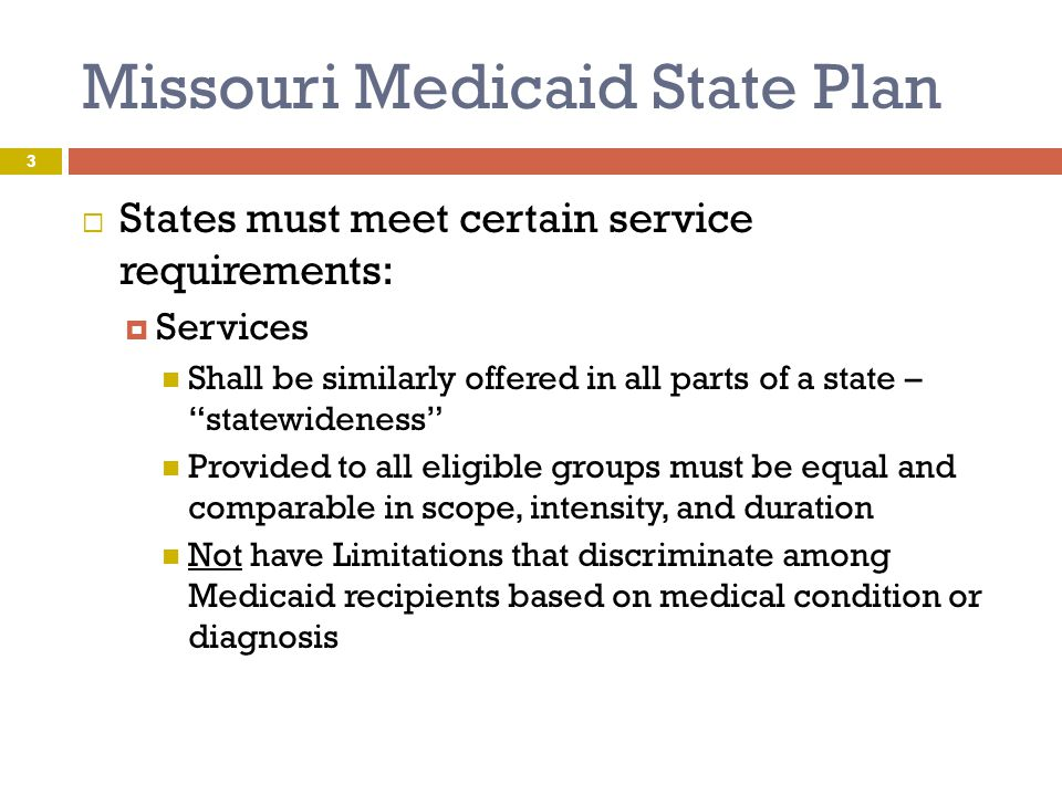 """Missouri Medicaid State Plan  States must meet certain service requirements:  Services Shall be similarly offered in all parts of a state – """"statewi"""