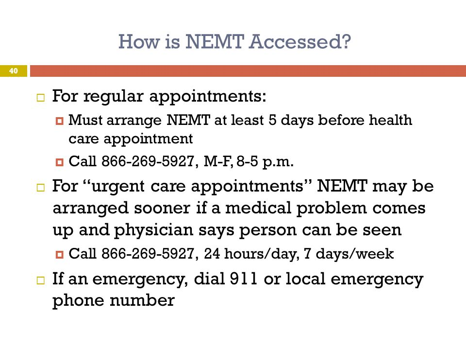 How is NEMT Accessed?  For regular appointments:  Must arrange NEMT at least 5 days before health care appointment  Call 866-269-5927, M-F, 8-5 p.m