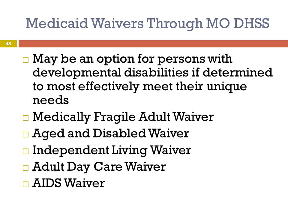 Medicaid Waivers Through MO DHSS  May be an option for persons with developmental disabilities if determined to most effectively meet their unique ne