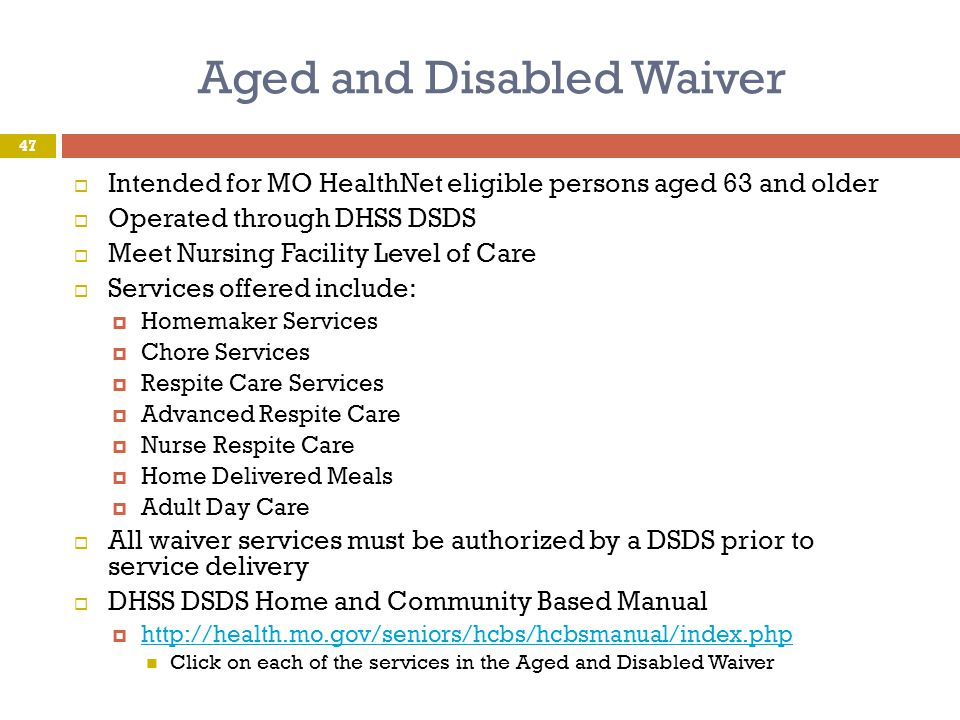 Aged and Disabled Waiver  Intended for MO HealthNet eligible persons aged 63 and older  Operated through DHSS DSDS  Meet Nursing Facility Level of
