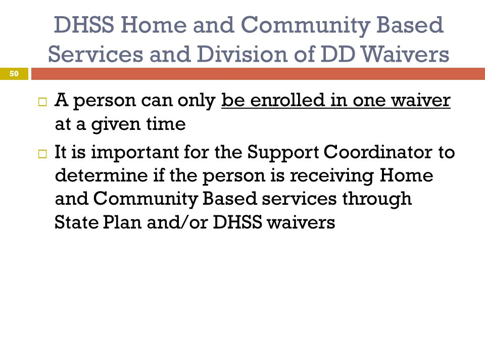 DHSS Home and Community Based Services and Division of DD Waivers  A person can only be enrolled in one waiver at a given time  It is important for