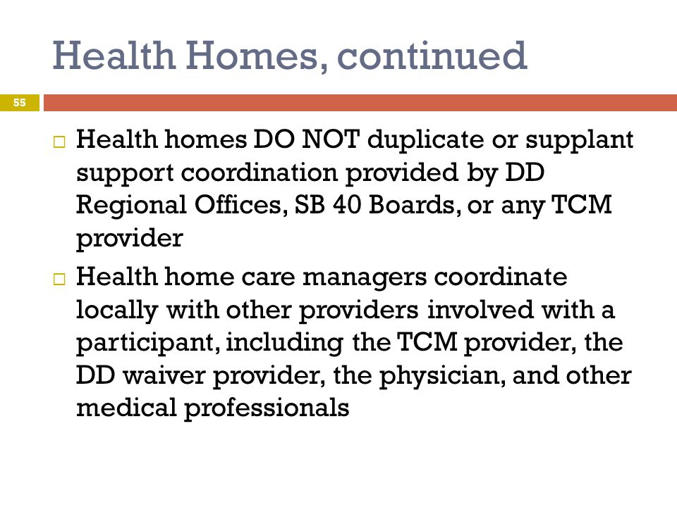 Health Homes, continued  Health homes DO NOT duplicate or supplant support coordination provided by DD Regional Offices, SB 40 Boards, or any TCM pro