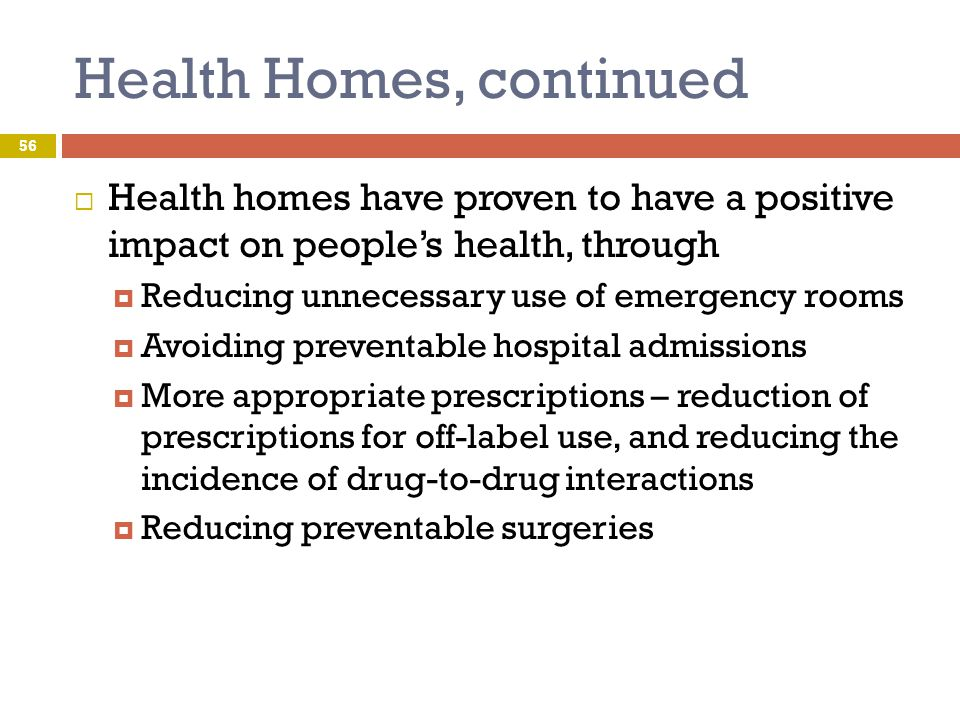 Health Homes, continued  Health homes have proven to have a positive impact on people's health, through  Reducing unnecessary use of emergency rooms