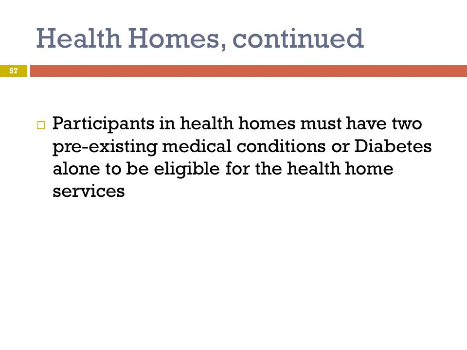 Health Homes, continued 57  Participants in health homes must have two pre-existing medical conditions or Diabetes alone to be eligible for the healt