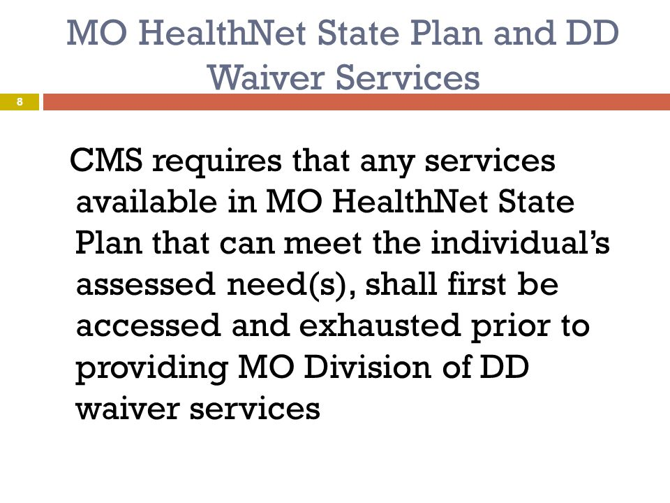 MO HealthNet State Plan and 1915 ( c ) Waiver Services  CMS Instructions, Technical Guide and Review Criteria for 1915 ( c ) Waivers:  Waiver services shall not duplicate state plan services However, 1915 ( c ) waiver services may:  Supplement state plan services – surpassing amount, intensity and/or duration ( extended state plan service)  Complement state plan services – waiver services not covered under state plan  There are ten 1915 ( c )Waivers in Missouri  Five MO Division of DD Waivers  Five MO Department of Health and Senior Services Waivers 9