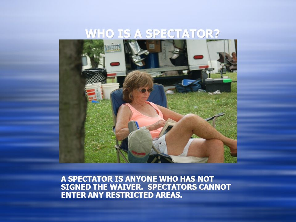 WHO IS A SPECTATOR. A SPECTATOR IS ANYONE WHO HAS NOT SIGNED THE WAIVER.