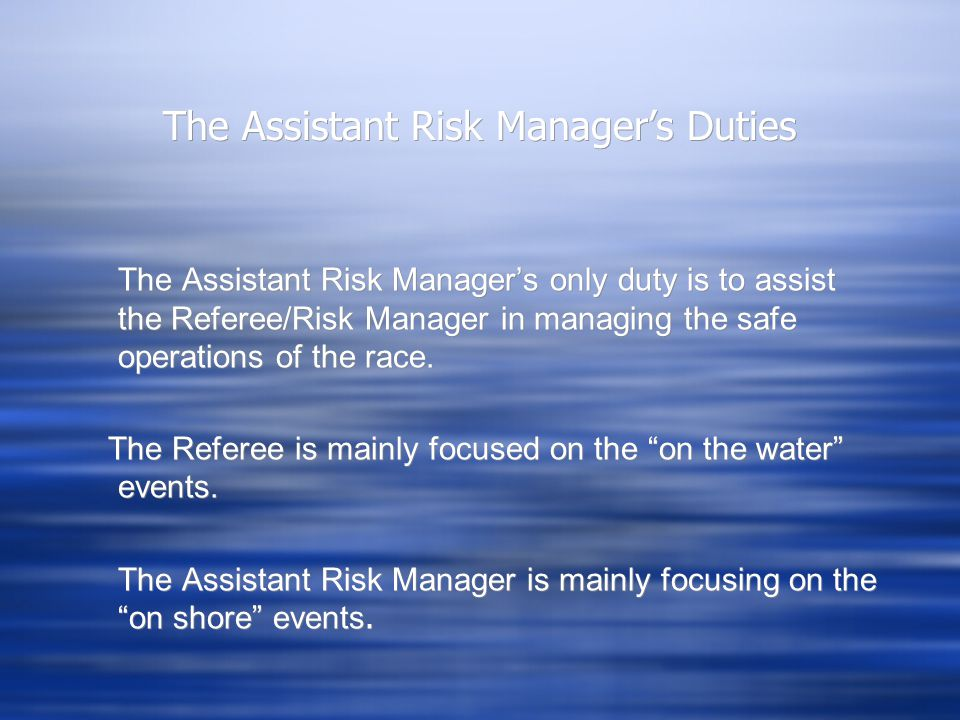 The Assistant Risk Manager's Duties The Assistant Risk Manager's only duty is to assist the Referee/Risk Manager in managing the safe operations of the race.