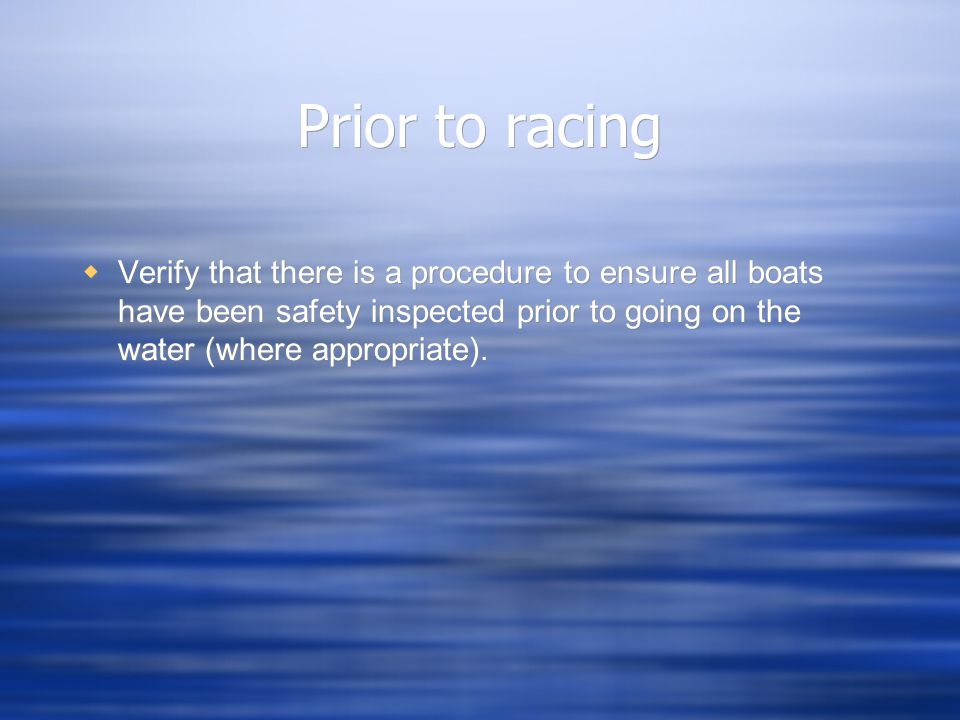 Prior to racing  Verify that there is a procedure to ensure all boats have been safety inspected prior to going on the water (where appropriate).