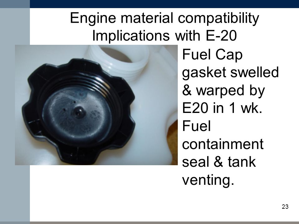 23 Engine material compatibility Implications with E-20 Fuel Cap gasket swelled & warped by E20 in 1 wk.