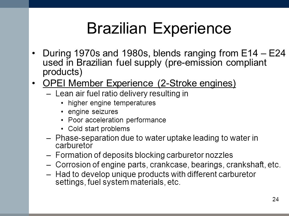 24 Brazilian Experience During 1970s and 1980s, blends ranging from E14 – E24 used in Brazilian fuel supply (pre-emission compliant products) OPEI Member Experience (2-Stroke engines) –Lean air fuel ratio delivery resulting in higher engine temperatures engine seizures Poor acceleration performance Cold start problems –Phase-separation due to water uptake leading to water in carburetor –Formation of deposits blocking carburetor nozzles –Corrosion of engine parts, crankcase, bearings, crankshaft, etc.