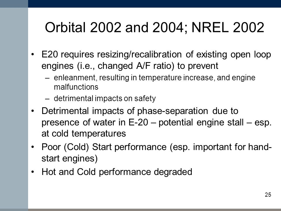 25 Orbital 2002 and 2004; NREL 2002 E20 requires resizing/recalibration of existing open loop engines (i.e., changed A/F ratio) to prevent –enleanment, resulting in temperature increase, and engine malfunctions –detrimental impacts on safety Detrimental impacts of phase-separation due to presence of water in E-20 – potential engine stall – esp.