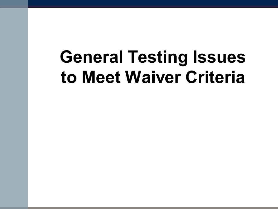 General Testing Issues to Meet Waiver Criteria