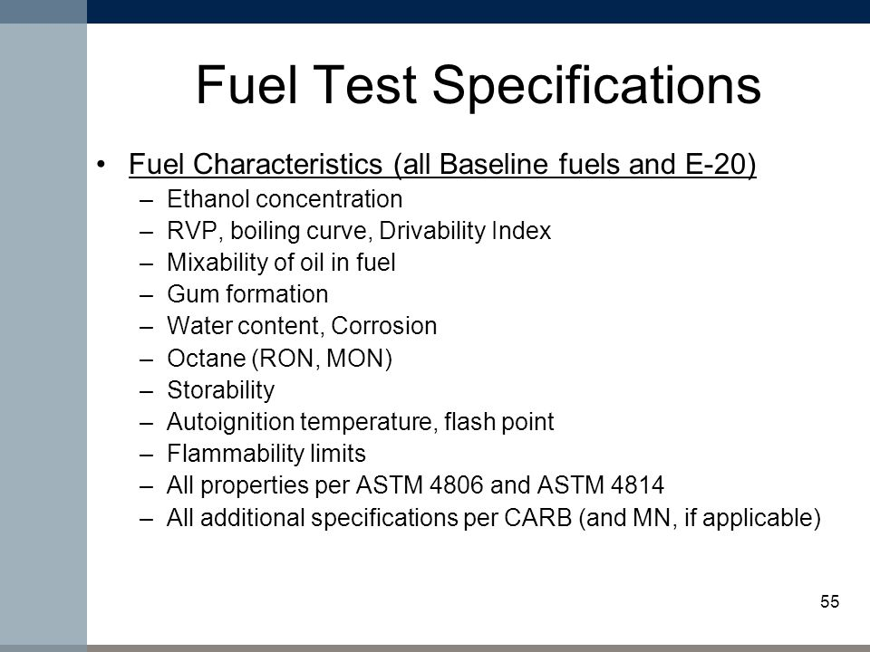 55 Fuel Test Specifications Fuel Characteristics (all Baseline fuels and E-20) –Ethanol concentration –RVP, boiling curve, Drivability Index –Mixability of oil in fuel –Gum formation –Water content, Corrosion –Octane (RON, MON) –Storability –Autoignition temperature, flash point –Flammability limits –All properties per ASTM 4806 and ASTM 4814 –All additional specifications per CARB (and MN, if applicable)