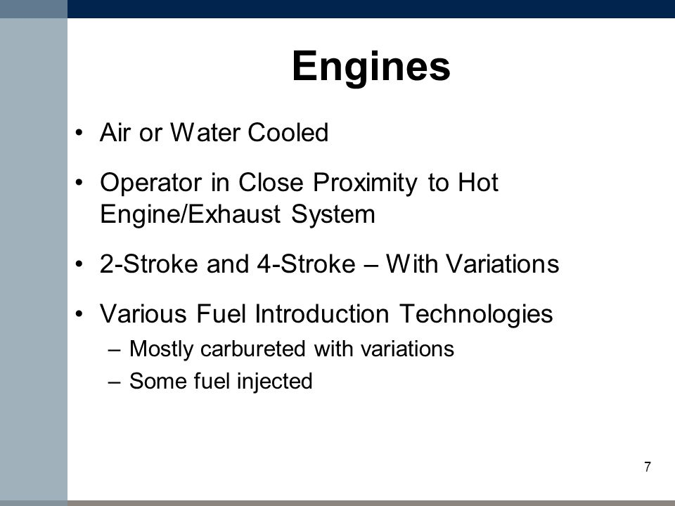 7 Engines Air or Water Cooled Operator in Close Proximity to Hot Engine/Exhaust System 2-Stroke and 4-Stroke – With Variations Various Fuel Introduction Technologies –Mostly carbureted with variations –Some fuel injected