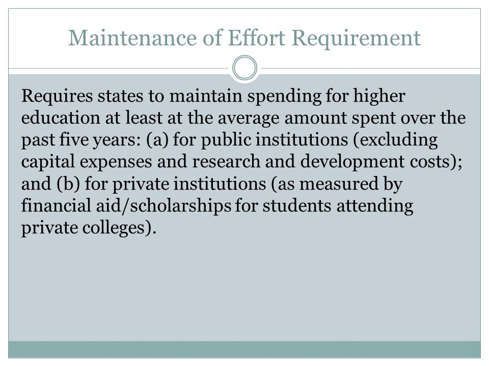 Maintenance of Effort Requirement Requires states to maintain spending for higher education at least at the average amount spent over the past five years: (a) for public institutions (excluding capital expenses and research and development costs); and (b) for private institutions (as measured by financial aid/scholarships for students attending private colleges).
