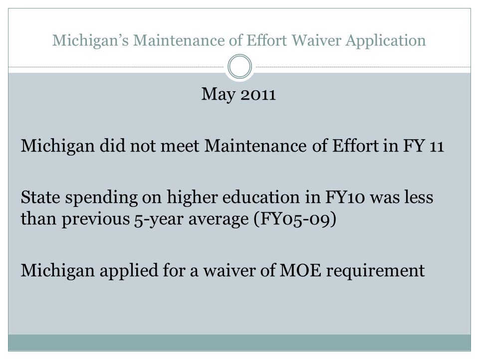 Michigan's Maintenance of Effort Waiver Application May 2011 Michigan did not meet Maintenance of Effort in FY 11 State spending on higher education in FY10 was less than previous 5-year average (FY05-09) Michigan applied for a waiver of MOE requirement
