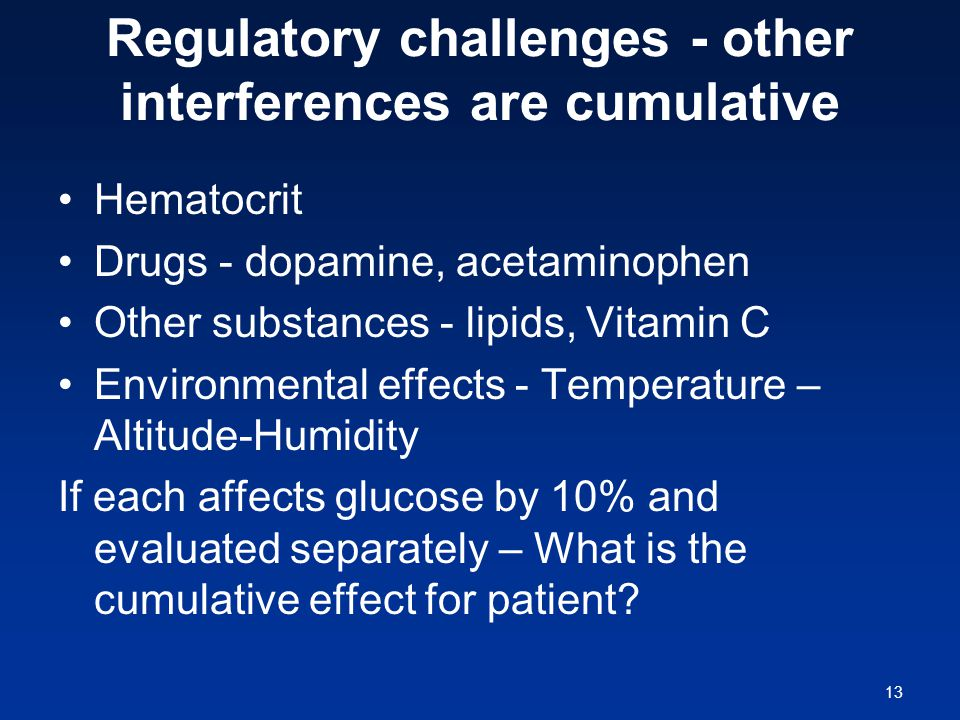 13 Regulatory challenges - other interferences are cumulative Hematocrit Drugs - dopamine, acetaminophen Other substances - lipids, Vitamin C Environmental effects - Temperature – Altitude-Humidity If each affects glucose by 10% and evaluated separately – What is the cumulative effect for patient
