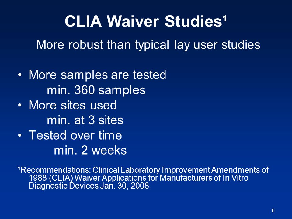 6 CLIA Waiver Studies¹ More robust than typical lay user studies More samples are tested min.