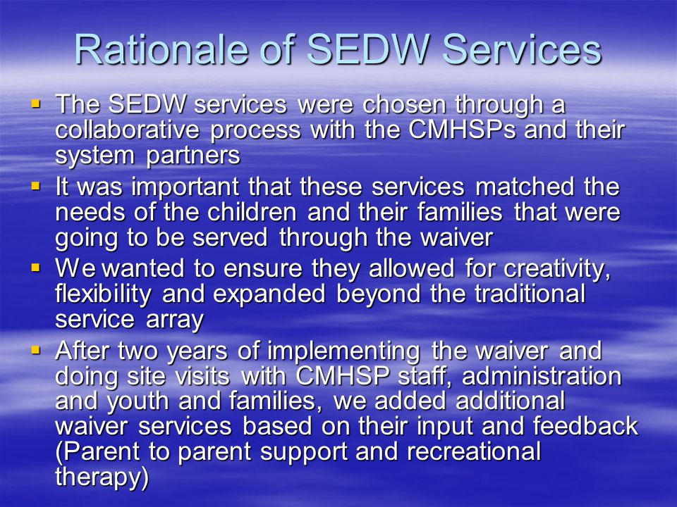 Structure that supports the SEDW  The SEDW is a separate Medicaid waiver from Michigan's Capitated Managed care waiver  The SEDW is billed fee for service  The rates for the SEDW were established based on historical cost data of participating sites for similar services  The match requirement is the responsibility of the participating CMHSP/Local community  Many of the local communities have secured the local match requirement from other systems (Juvenile Court, Child Welfare)
