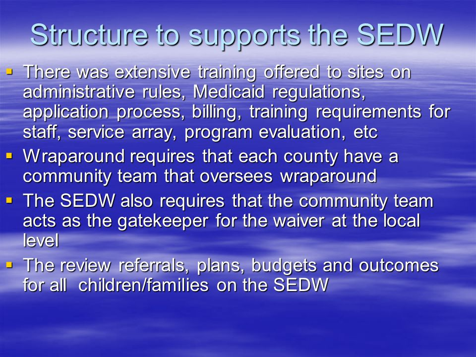 Structure to supports the SEDW  There was extensive training offered to sites on administrative rules, Medicaid regulations, application process, billing, training requirements for staff, service array, program evaluation, etc  Wraparound requires that each county have a community team that oversees wraparound  The SEDW also requires that the community team acts as the gatekeeper for the waiver at the local level  The review referrals, plans, budgets and outcomes for all children/families on the SEDW