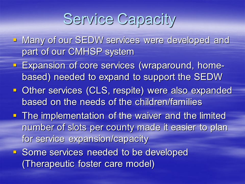 Service Capacity  Many of our SEDW services were developed and part of our CMHSP system  Expansion of core services (wraparound, home- based) needed to expand to support the SEDW  Other services (CLS, respite) were also expanded based on the needs of the children/families  The implementation of the waiver and the limited number of slots per county made it easier to plan for service expansion/capacity  Some services needed to be developed (Therapeutic foster care model)