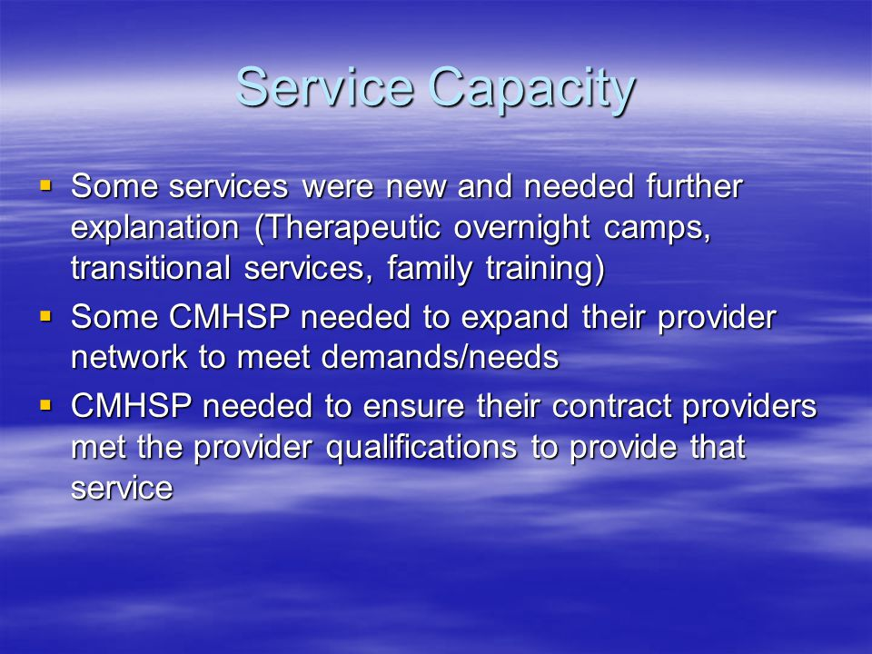 Service Capacity  Some services were new and needed further explanation (Therapeutic overnight camps, transitional services, family training)  Some CMHSP needed to expand their provider network to meet demands/needs  CMHSP needed to ensure their contract providers met the provider qualifications to provide that service