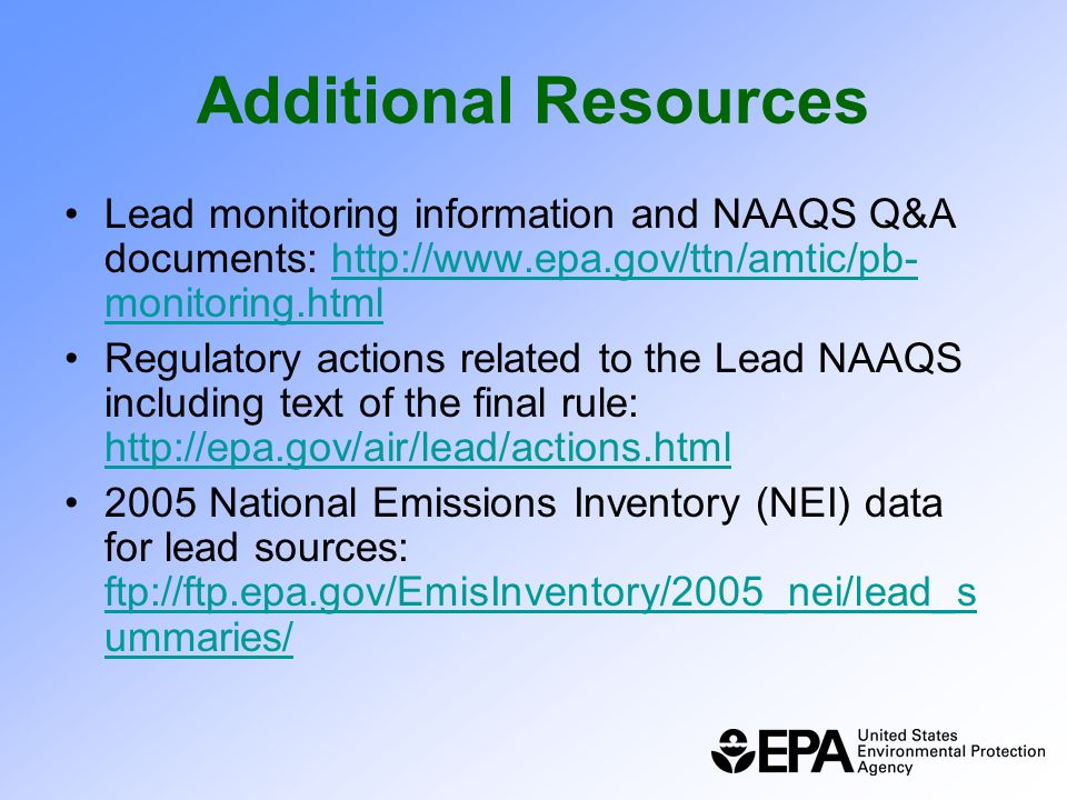 Additional Resources Lead monitoring information and NAAQS Q&A documents: http://www.epa.gov/ttn/amtic/pb- monitoring.htmlhttp://www.epa.gov/ttn/amtic