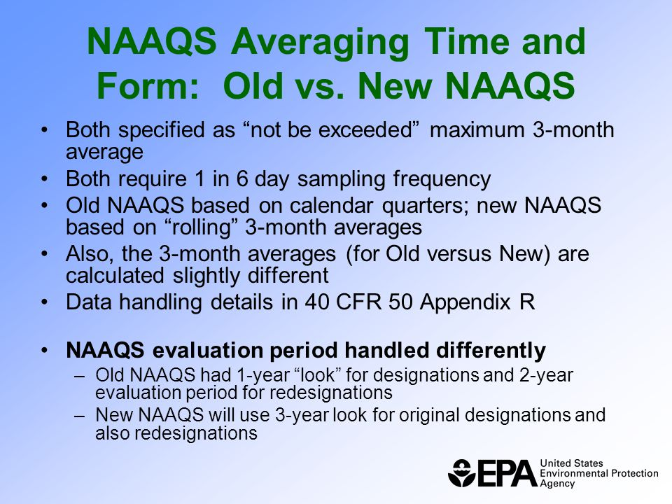 """NAAQS Averaging Time and Form: Old vs. New NAAQS Both specified as """"not be exceeded"""" maximum 3-month average Both require 1 in 6 day sampling frequenc"""