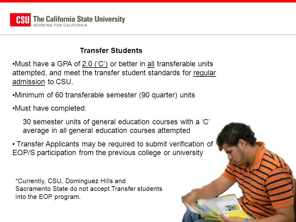 Transfer Students Must have a GPA of 2.0 ('C') or better in all transferable units attempted, and meet the transfer student standards for regular admission to CSU.