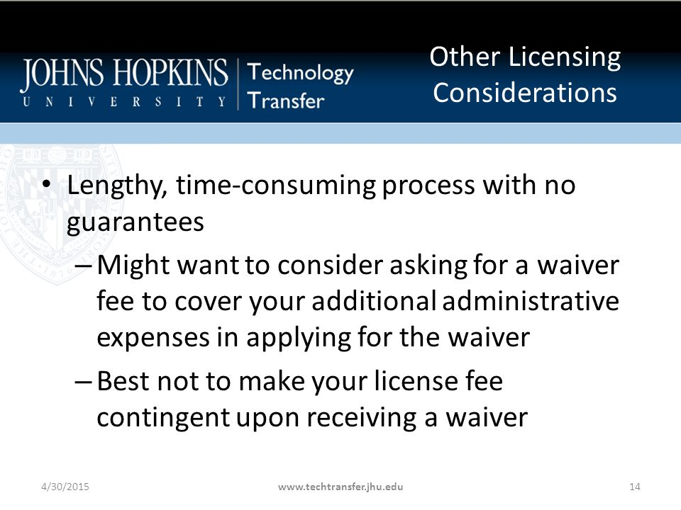 Lengthy, time-consuming process with no guarantees – Might want to consider asking for a waiver fee to cover your additional administrative expenses in applying for the waiver – Best not to make your license fee contingent upon receiving a waiver 4/30/2015www.techtransfer.jhu.edu14 Other Licensing Considerations