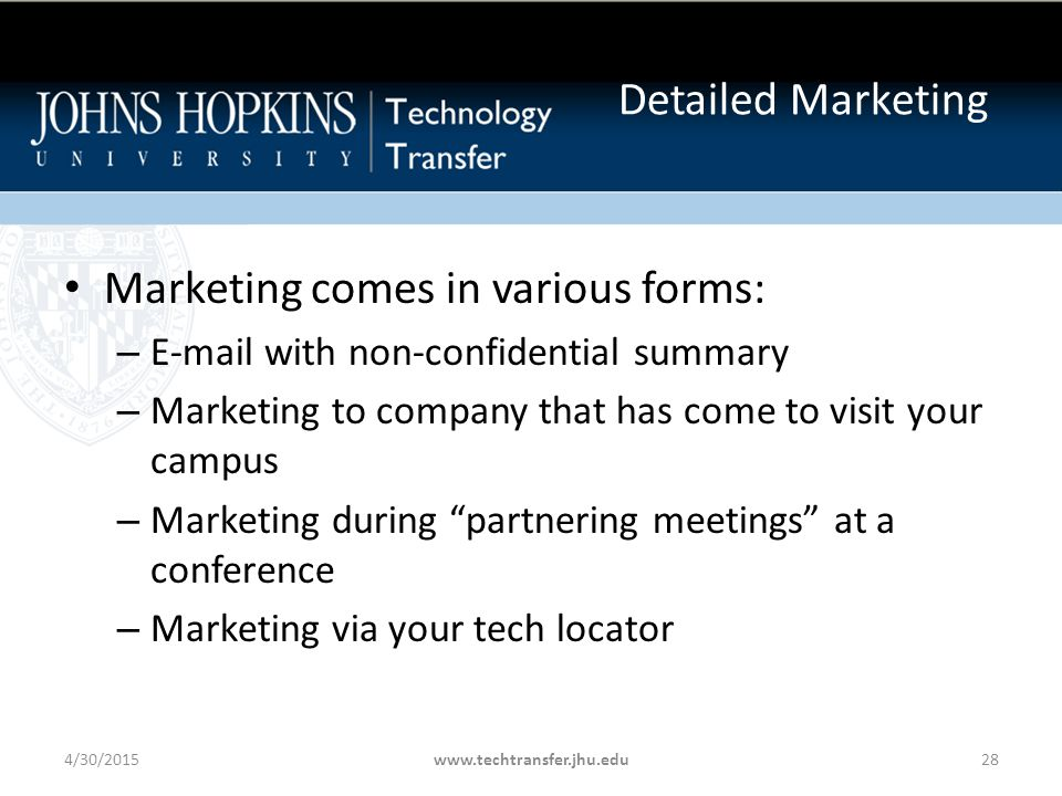 Marketing comes in various forms: – E-mail with non-confidential summary – Marketing to company that has come to visit your campus – Marketing during partnering meetings at a conference – Marketing via your tech locator 4/30/2015www.techtransfer.jhu.edu28 Detailed Marketing