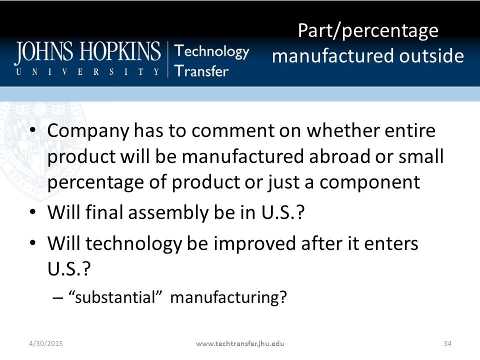Part/percentage manufactured outside Company has to comment on whether entire product will be manufactured abroad or small percentage of product or just a component Will final assembly be in U.S..