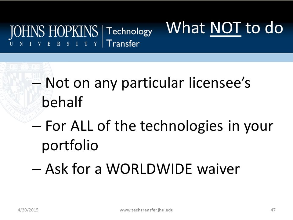 What NOT to do – Not on any particular licensee's behalf – For ALL of the technologies in your portfolio – Ask for a WORLDWIDE waiver 4/30/2015www.techtransfer.jhu.edu47