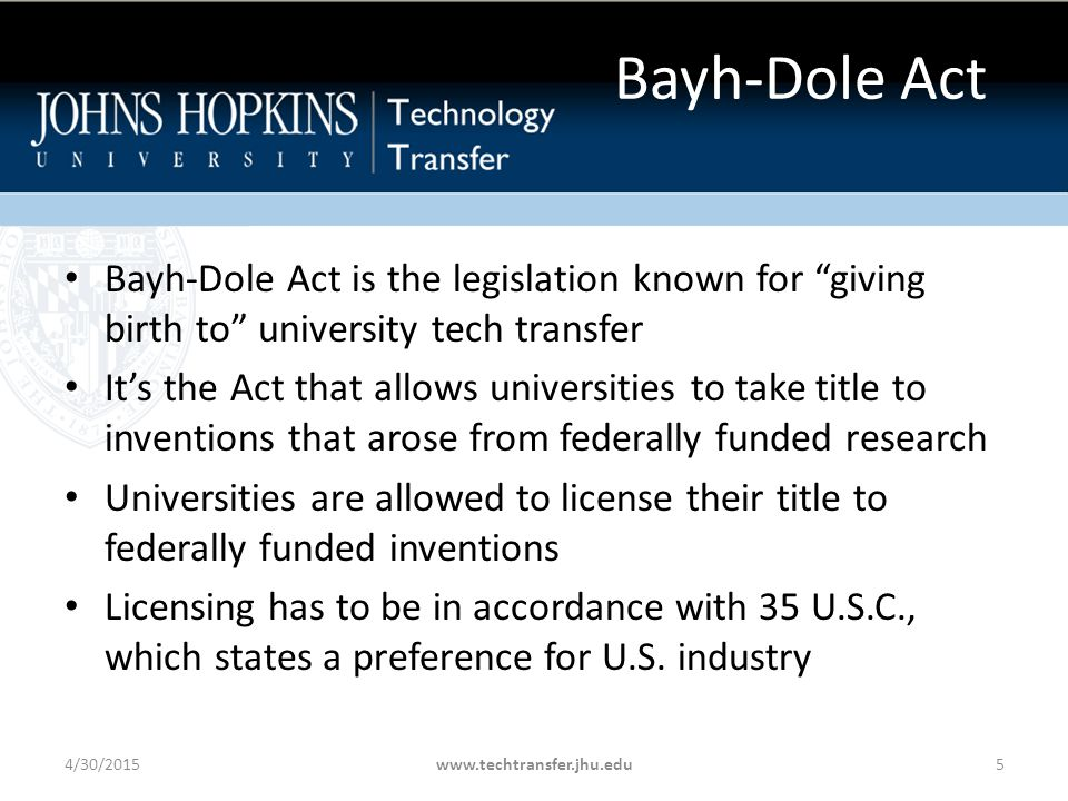 Bayh-Dole Act Bayh-Dole Act is the legislation known for giving birth to university tech transfer It's the Act that allows universities to take title to inventions that arose from federally funded research Universities are allowed to license their title to federally funded inventions Licensing has to be in accordance with 35 U.S.C., which states a preference for U.S.