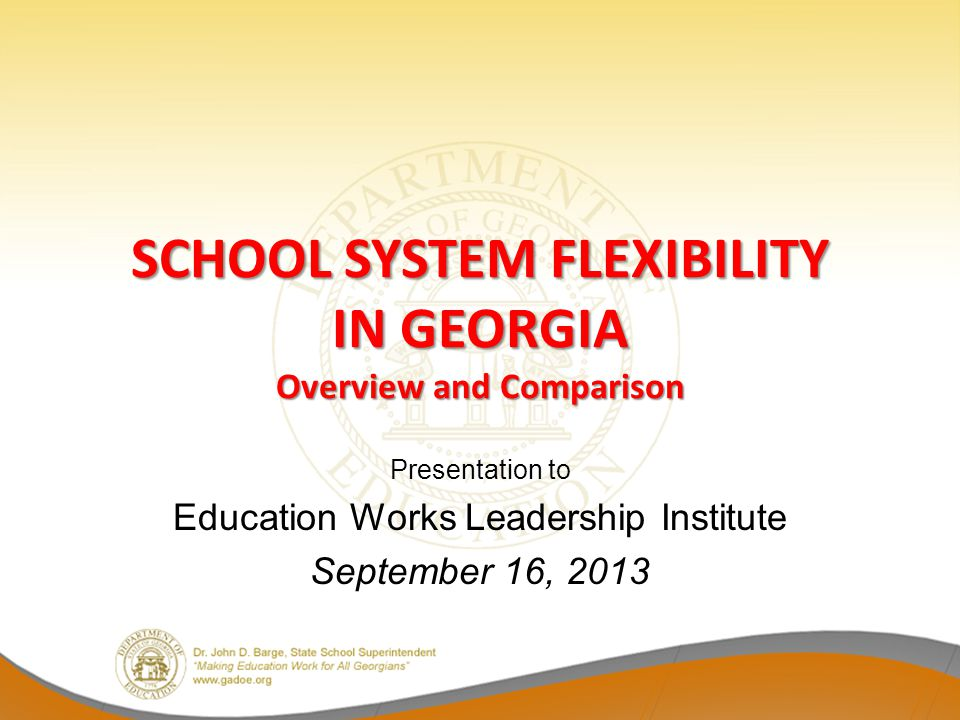 SCHOOL SYSTEM FLEXIBILITY IN GEORGIA Overview and Comparison Presentation to Education Works Leadership Institute September 16, 2013
