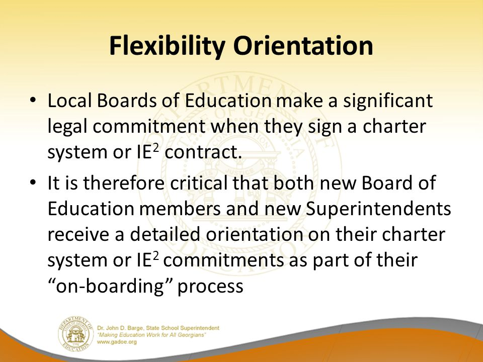 Flexibility Orientation Local Boards of Education make a significant legal commitment when they sign a charter system or IE 2 contract.