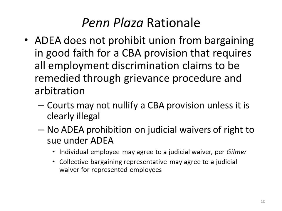 Penn Plaza Rationale ADEA does not prohibit union from bargaining in good faith for a CBA provision that requires all employment discrimination claims to be remedied through grievance procedure and arbitration – Courts may not nullify a CBA provision unless it is clearly illegal – No ADEA prohibition on judicial waivers of right to sue under ADEA Individual employee may agree to a judicial waiver, per Gilmer Collective bargaining representative may agree to a judicial waiver for represented employees 10