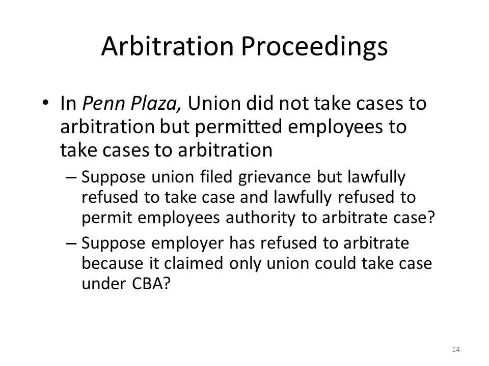 Arbitration Proceedings In Penn Plaza, Union did not take cases to arbitration but permitted employees to take cases to arbitration – Suppose union filed grievance but lawfully refused to take case and lawfully refused to permit employees authority to arbitrate case.