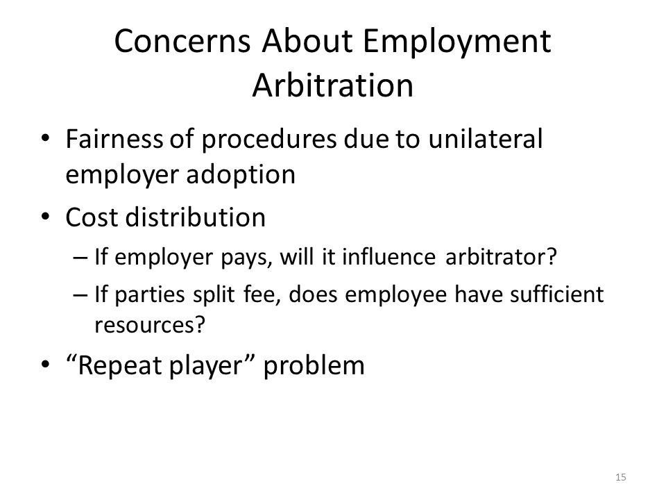 Concerns About Employment Arbitration Fairness of procedures due to unilateral employer adoption Cost distribution – If employer pays, will it influence arbitrator.
