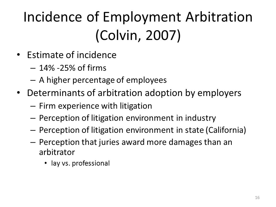 Incidence of Employment Arbitration (Colvin, 2007) Estimate of incidence – 14% -25% of firms – A higher percentage of employees Determinants of arbitration adoption by employers – Firm experience with litigation – Perception of litigation environment in industry – Perception of litigation environment in state (California) – Perception that juries award more damages than an arbitrator lay vs.